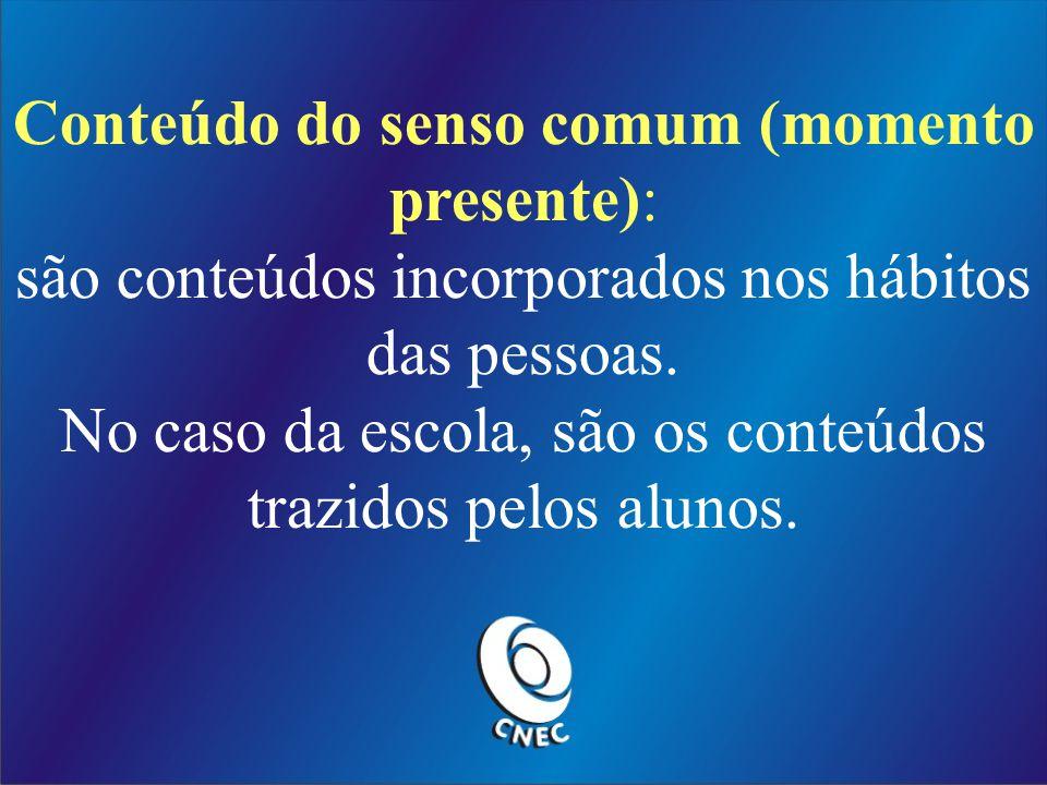 Conteúdo do senso comum (momento presente): são conteúdos incorporados nos hábitos das pessoas.