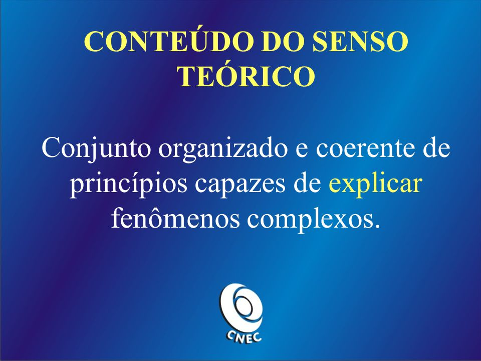 CONTEÚDO DO SENSO TEÓRICO Conjunto organizado e coerente de princípios capazes de explicar fenômenos complexos.