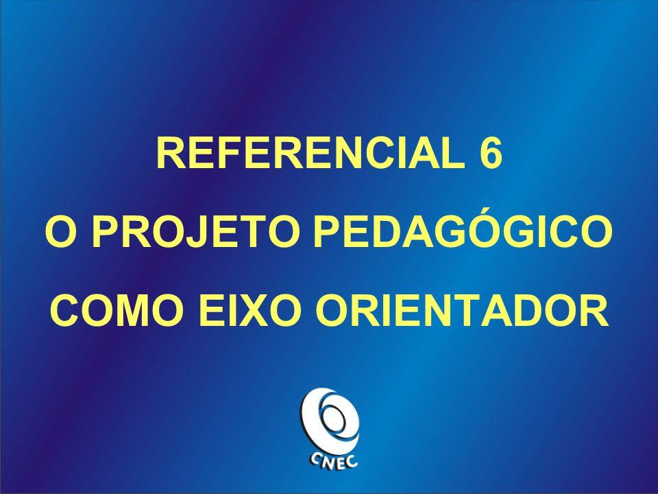 REFERENCIAL 6 O PROJETO PEDAGÓGICO COMO EIXO ORIENTADOR