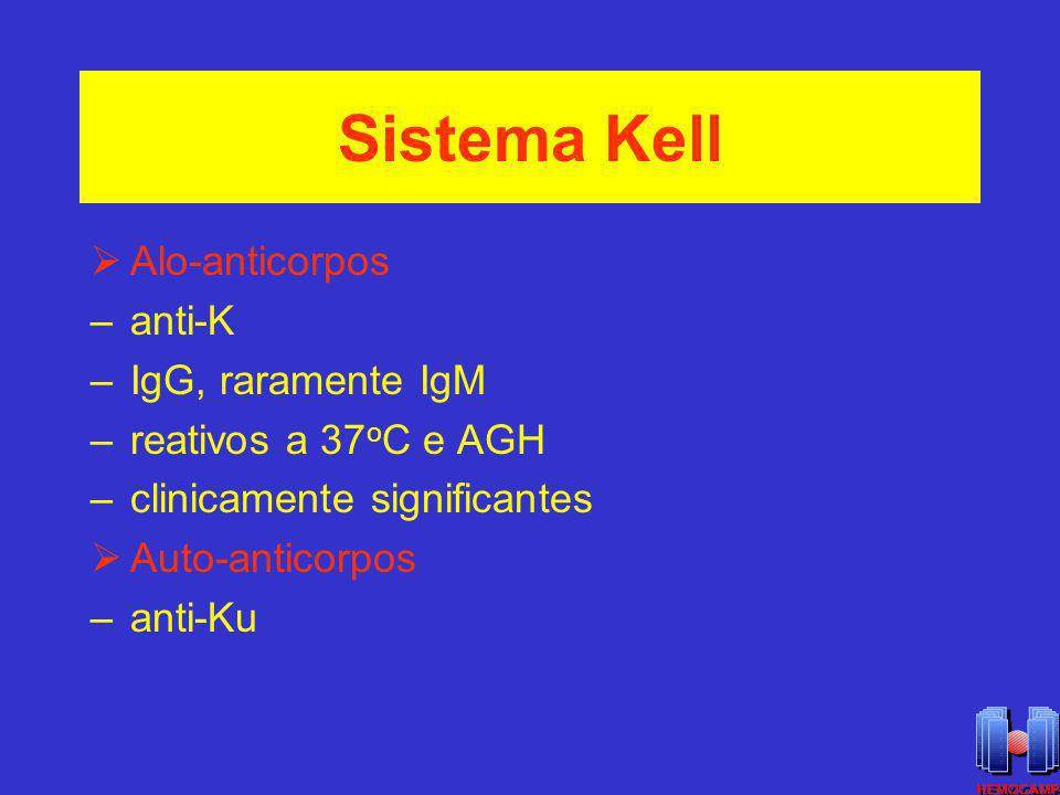 Sistema Kell Alo-anticorpos –anti-K –IgG, raramente IgM –reativos a 37 o C e AGH –clinicamente significantes Auto-anticorpos –anti-Ku
