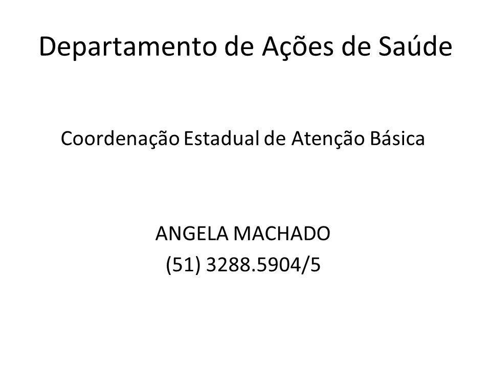 Departamento de Ações de Saúde Coordenação Estadual de Atenção Básica ANGELA MACHADO (51) 3288.5904/5