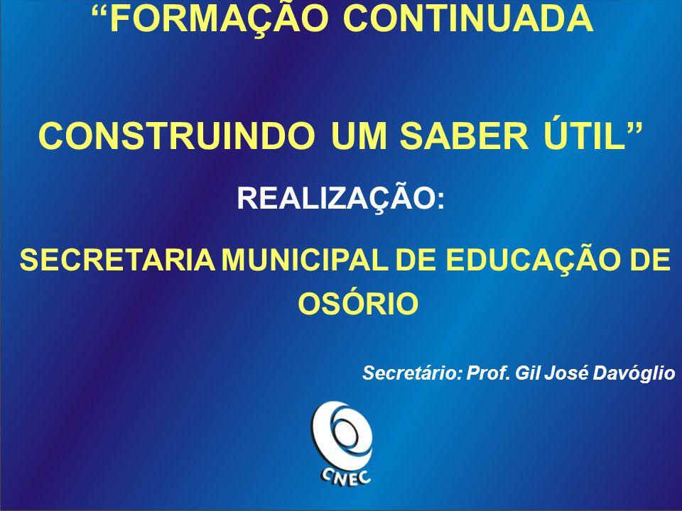 FORMAÇÃO CONTINUADA CONSTRUINDO UM SABER ÚTIL REALIZAÇÃO: SECRETARIA MUNICIPAL DE EDUCAÇÃO DE OSÓRIO Secretário: Prof.