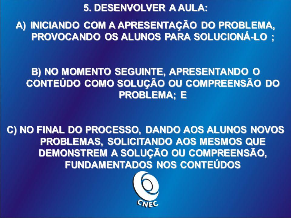 5. DESENVOLVER A AULA: A)INICIANDO COM A APRESENTAÇÃO DO PROBLEMA, PROVOCANDO OS ALUNOS PARA SOLUCIONÁ-LO ; B) NO MOMENTO SEGUINTE, APRESENTANDO O CON