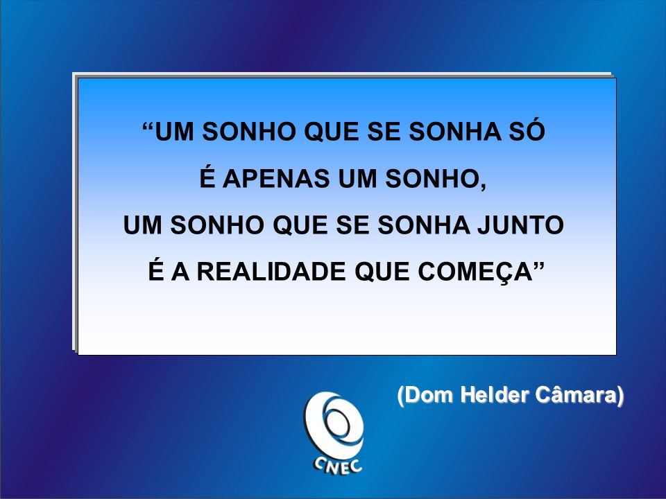 UM SONHO QUE SE SONHA SÓ É APENAS UM SONHO, UM SONHO QUE SE SONHA JUNTO É A REALIDADE QUE COMEÇA (Dom Helder Câmara) (Dom Helder Câmara)