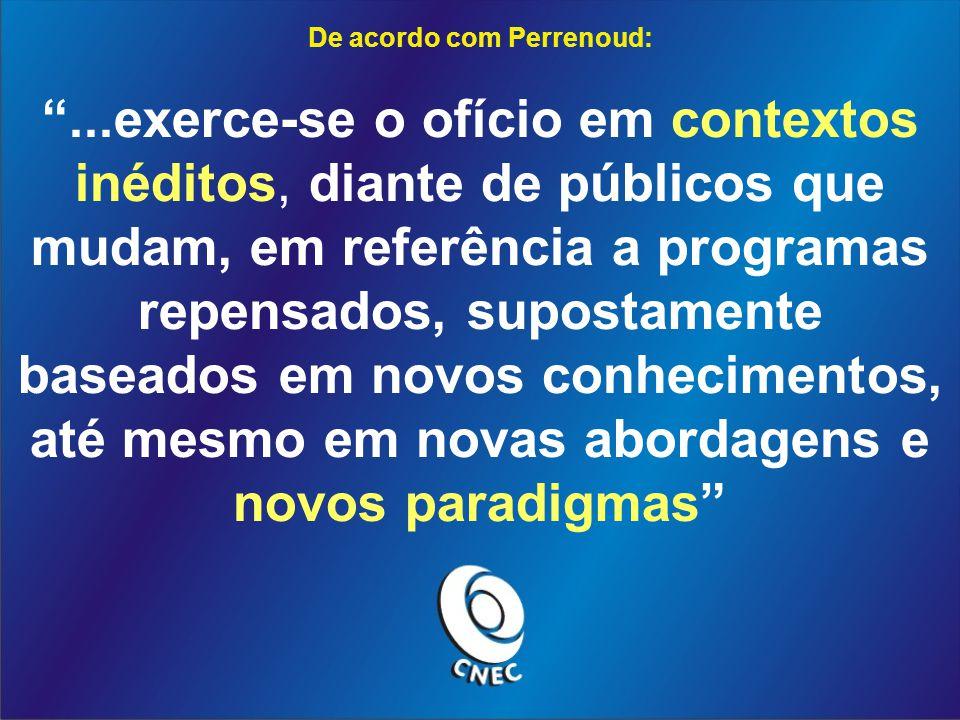 De acordo com Perrenoud:...exerce-se o ofício em contextos inéditos, diante de públicos que mudam, em referência a programas repensados, supostamente baseados em novos conhecimentos, até mesmo em novas abordagens e novos paradigmas
