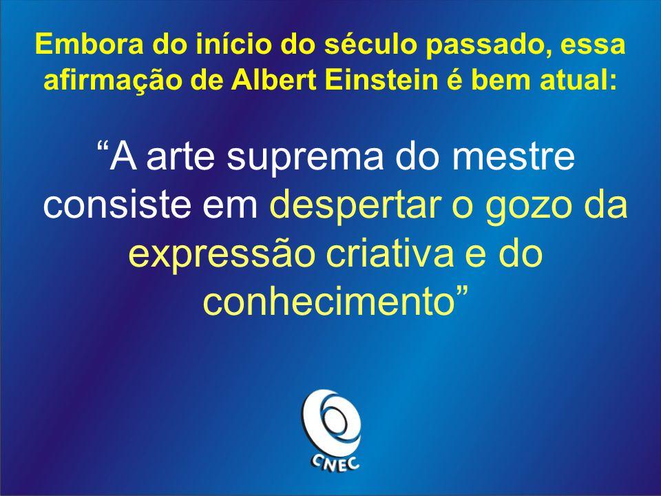 Embora do início do século passado, essa afirmação de Albert Einstein é bem atual: A arte suprema do mestre consiste em despertar o gozo da expressão