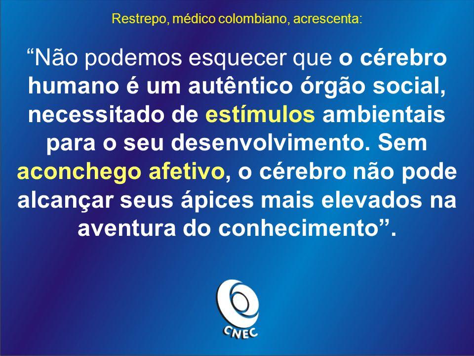 Restrepo, médico colombiano, acrescenta: Não podemos esquecer que o cérebro humano é um autêntico órgão social, necessitado de estímulos ambientais para o seu desenvolvimento.