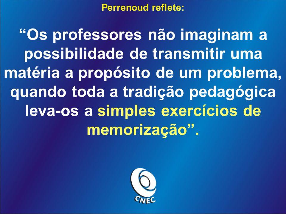 Perrenoud reflete: Os professores não imaginam a possibilidade de transmitir uma matéria a propósito de um problema, quando toda a tradição pedagógica leva-os a simples exercícios de memorização.