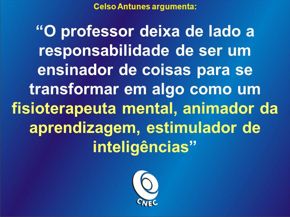 Celso Antunes argumenta: O professor deixa de lado a responsabilidade de ser um ensinador de coisas para se transformar em algo como um fisioterapeuta mental, animador da aprendizagem, estimulador de inteligências