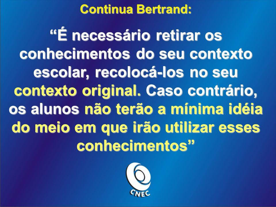 Continua Bertrand: É necessário retirar os conhecimentos do seu contexto escolar, recolocá-los no seu contexto original. Caso contrário, os alunos não
