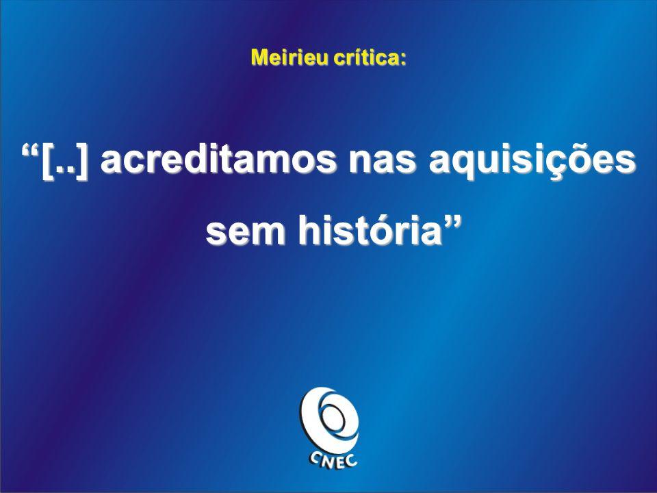 Meirieu crítica: [..] acreditamos nas aquisições sem história sem história