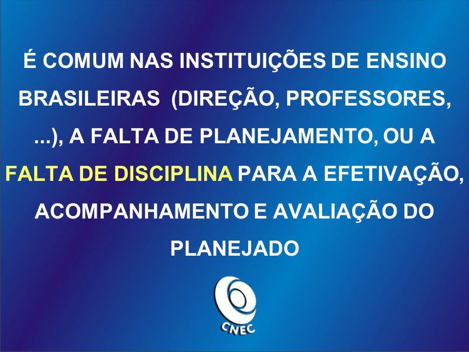 É COMUM NAS INSTITUIÇÕES DE ENSINO BRASILEIRAS (DIREÇÃO, PROFESSORES,...), A FALTA DE PLANEJAMENTO, OU A FALTA DE DISCIPLINA PARA A EFETIVAÇÃO, ACOMPANHAMENTO E AVALIAÇÃO DO PLANEJADO