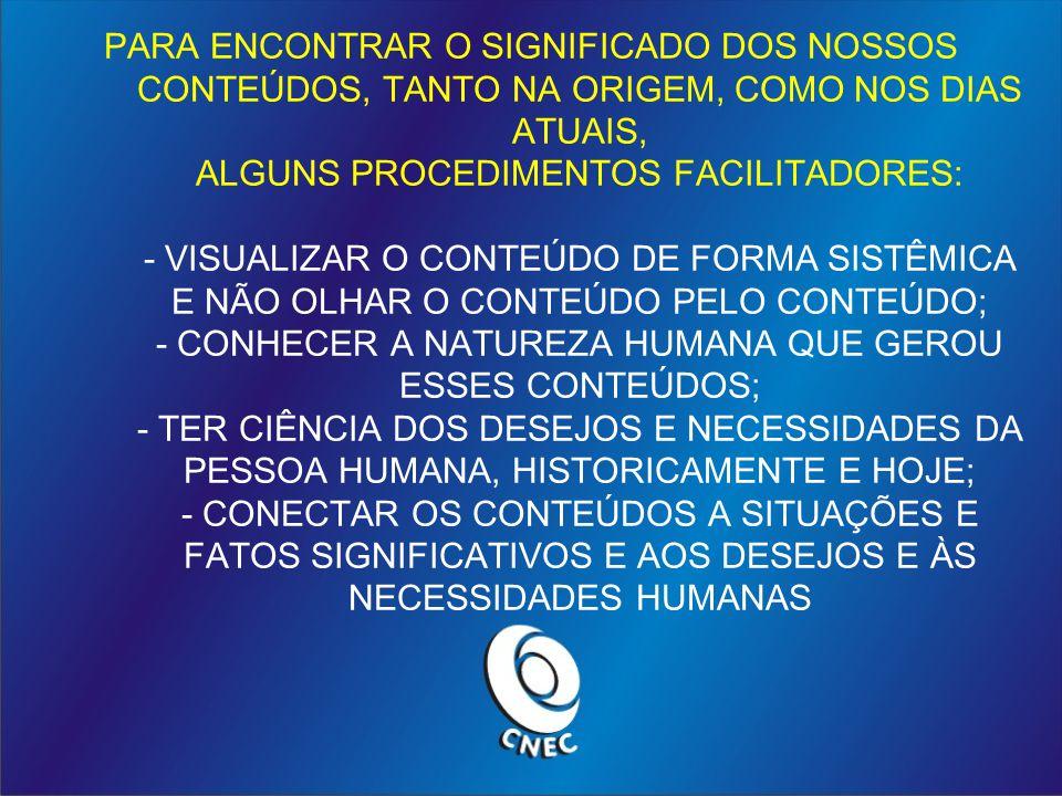 PARA ENCONTRAR O SIGNIFICADO DOS NOSSOS CONTEÚDOS, TANTO NA ORIGEM, COMO NOS DIAS ATUAIS, ALGUNS PROCEDIMENTOS FACILITADORES: - VISUALIZAR O CONTEÚDO DE FORMA SISTÊMICA E NÃO OLHAR O CONTEÚDO PELO CONTEÚDO; - CONHECER A NATUREZA HUMANA QUE GEROU ESSES CONTEÚDOS; - TER CIÊNCIA DOS DESEJOS E NECESSIDADES DA PESSOA HUMANA, HISTORICAMENTE E HOJE; - CONECTAR OS CONTEÚDOS A SITUAÇÕES E FATOS SIGNIFICATIVOS E AOS DESEJOS E ÀS NECESSIDADES HUMANAS