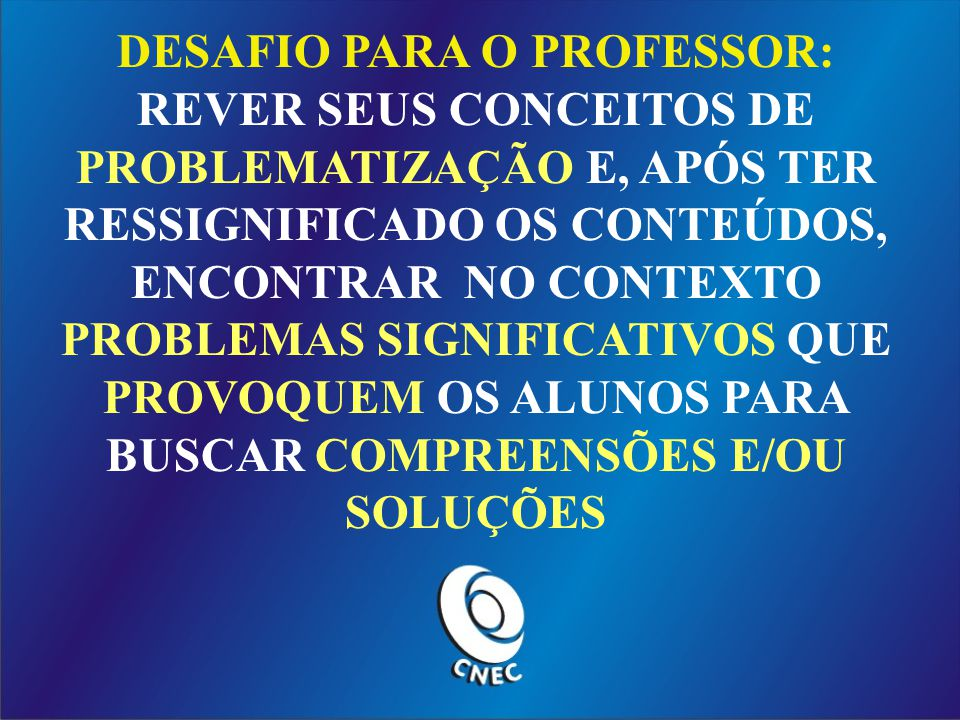 DESAFIO PARA O PROFESSOR: REVER SEUS CONCEITOS DE PROBLEMATIZAÇÃO E, APÓS TER RESSIGNIFICADO OS CONTEÚDOS, ENCONTRAR NO CONTEXTO PROBLEMAS SIGNIFICATIVOS QUE PROVOQUEM OS ALUNOS PARA BUSCAR COMPREENSÕES E/OU SOLUÇÕES