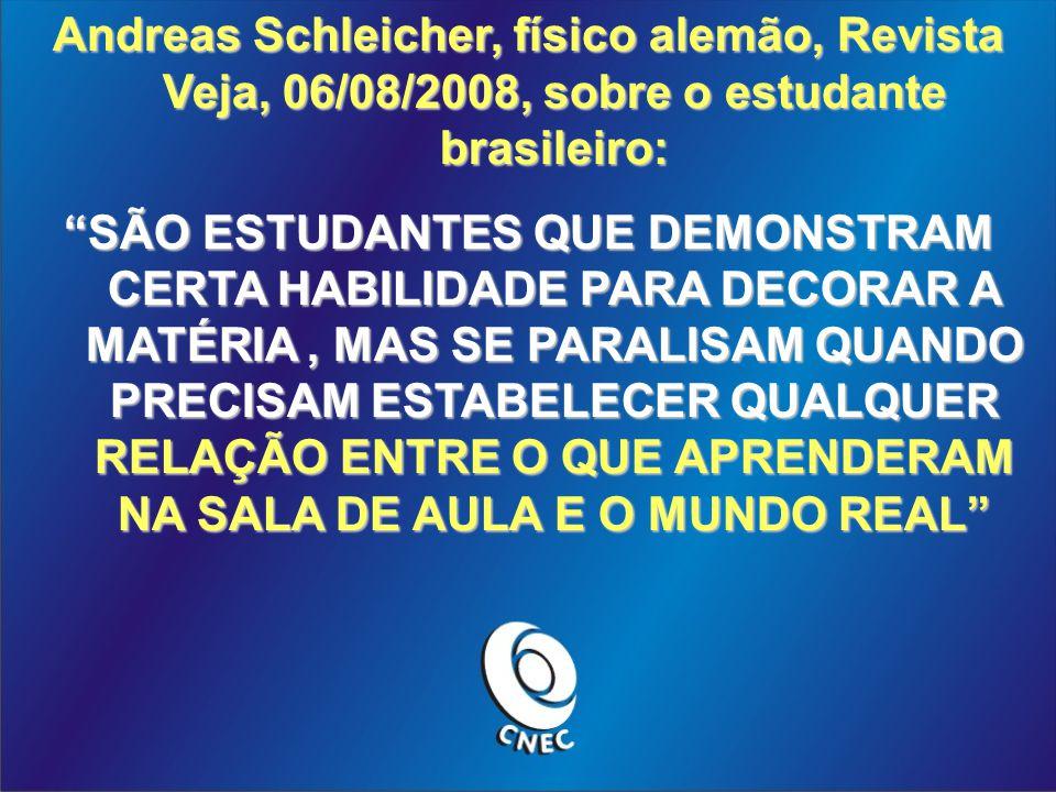 Andreas Schleicher, físico alemão, Revista Veja, 06/08/2008, sobre o estudante brasileiro: SÃO ESTUDANTES QUE DEMONSTRAM CERTA HABILIDADE PARA DECORAR A MATÉRIA, MAS SE PARALISAM QUANDO PRECISAM ESTABELECER QUALQUER RELAÇÃO ENTRE O QUE APRENDERAM NA SALA DE AULA E O MUNDO REAL