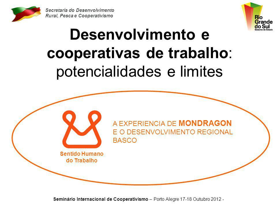 Secretaria do Desenvolvimento Rural, Pesca e Cooperativismo Seminário Internacional de Cooperativismo – Porto Alegre 17-18 Outubro 2012 - Desenvolvimento e cooperativas de trabalho: potencialidades e limites Sentido Humano do Trabalho A EXPERIENCIA DE MONDRAGON E O DESENVOLVIMENTO REGIONAL BASCO