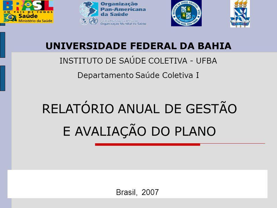 RELATÓRIO ANUAL DE GESTÃO E AVALIAÇÃO DO PLANO Brasil, 2007 UNIVERSIDADE FEDERAL DA BAHIA INSTITUTO DE SAÚDE COLETIVA - UFBA Departamento Saúde Coletiva I
