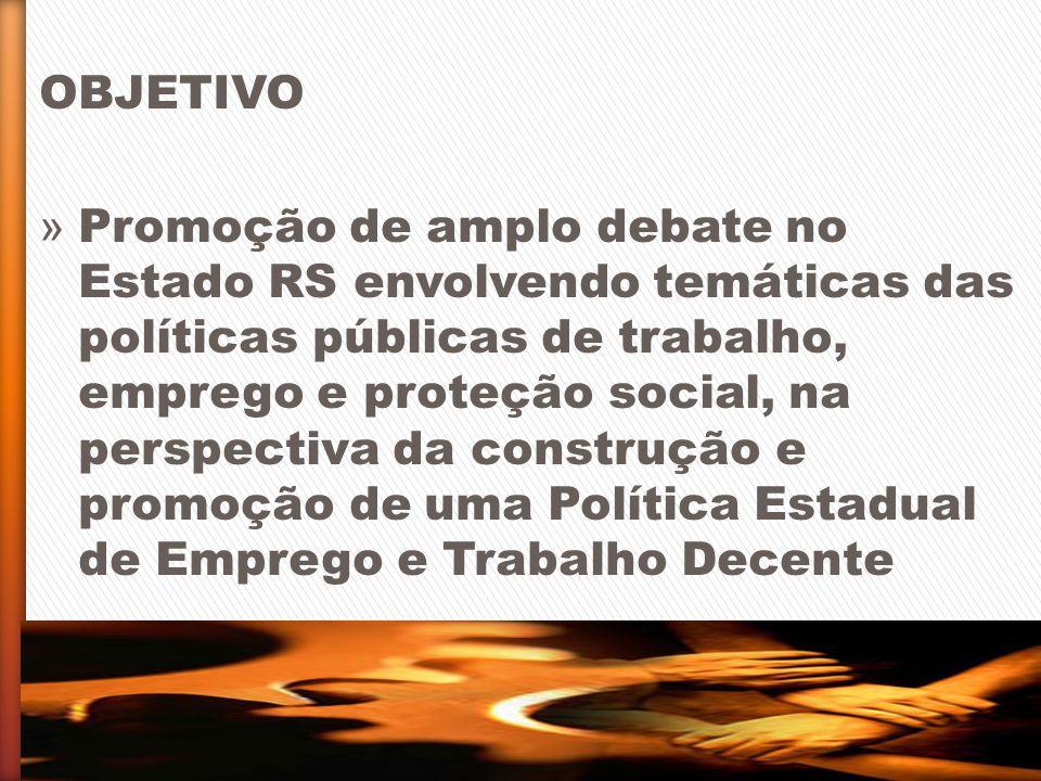OBJETIVO » Promoção de amplo debate no Estado RS envolvendo temáticas das políticas públicas de trabalho, emprego e proteção social, na perspectiva da