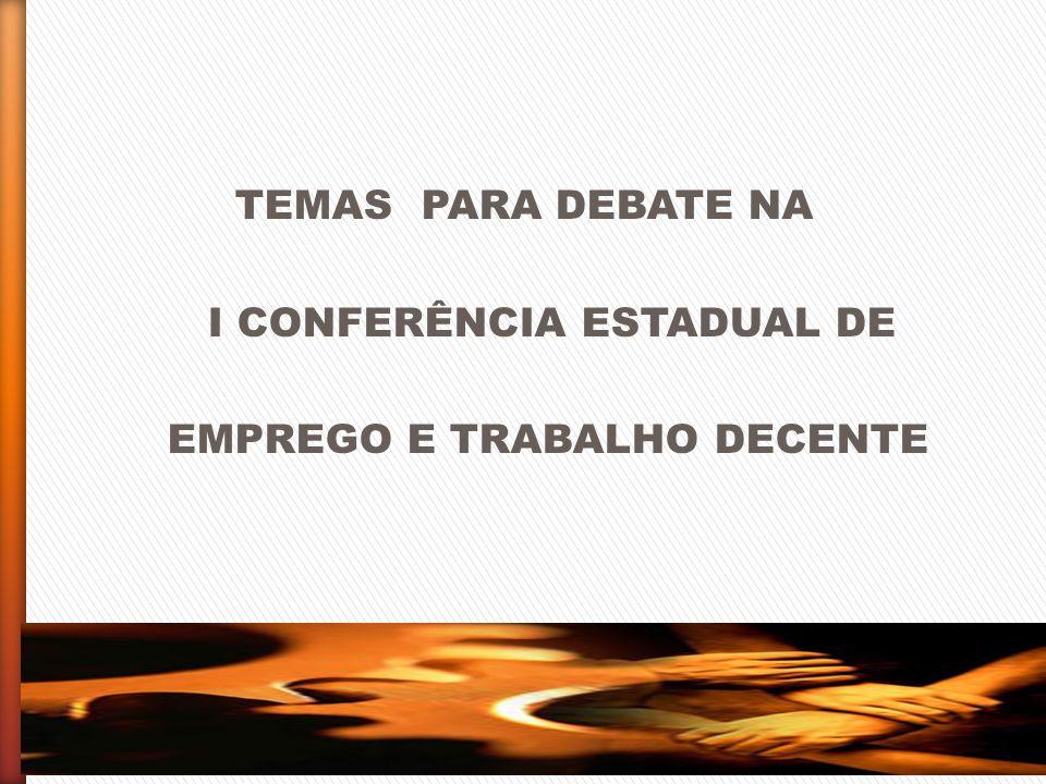 TEMAS PARA DEBATE NA I CONFERÊNCIA ESTADUAL DE EMPREGO E TRABALHO DECENTE