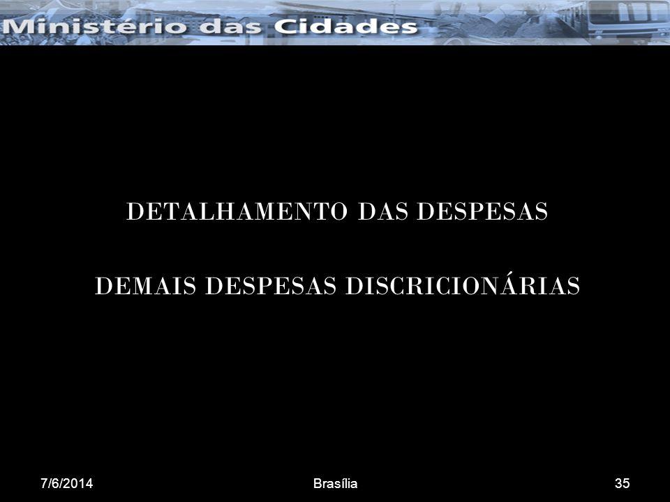 7/6/2014Brasília35 DETALHAMENTO DAS DESPESAS DEMAIS DESPESAS DISCRICIONÁRIAS
