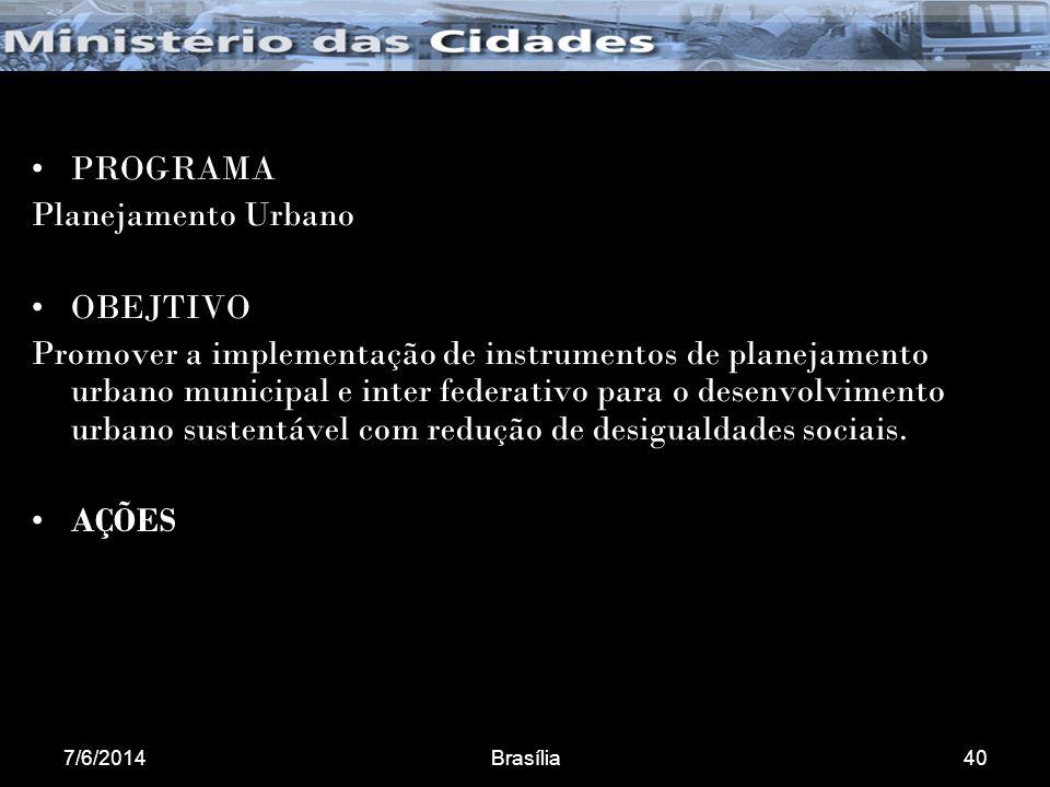 7/6/2014Brasília40 PROGRAMA Planejamento Urbano OBEJTIVO Promover a implementação de instrumentos de planejamento urbano municipal e inter federativo para o desenvolvimento urbano sustentável com redução de desigualdades sociais.