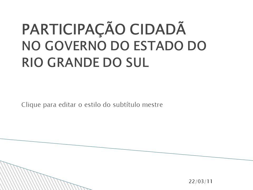 Clique para editar o estilo do subtítulo mestre PARTICIPAÇÃO CIDADÃ NO GOVERNO DO ESTADO DO RIO GRANDE DO SUL 22/03/11