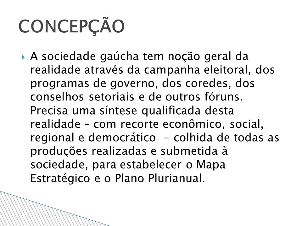 A sociedade gaúcha tem noção geral da realidade através da campanha eleitoral, dos programas de governo, dos coredes, dos conselhos setoriais e de outros fóruns.