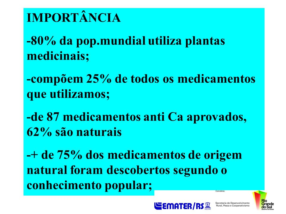 IMPORTÂNCIA -80% da pop.mundial utiliza plantas medicinais; -compõem 25% de todos os medicamentos que utilizamos; -de 87 medicamentos anti Ca aprovado