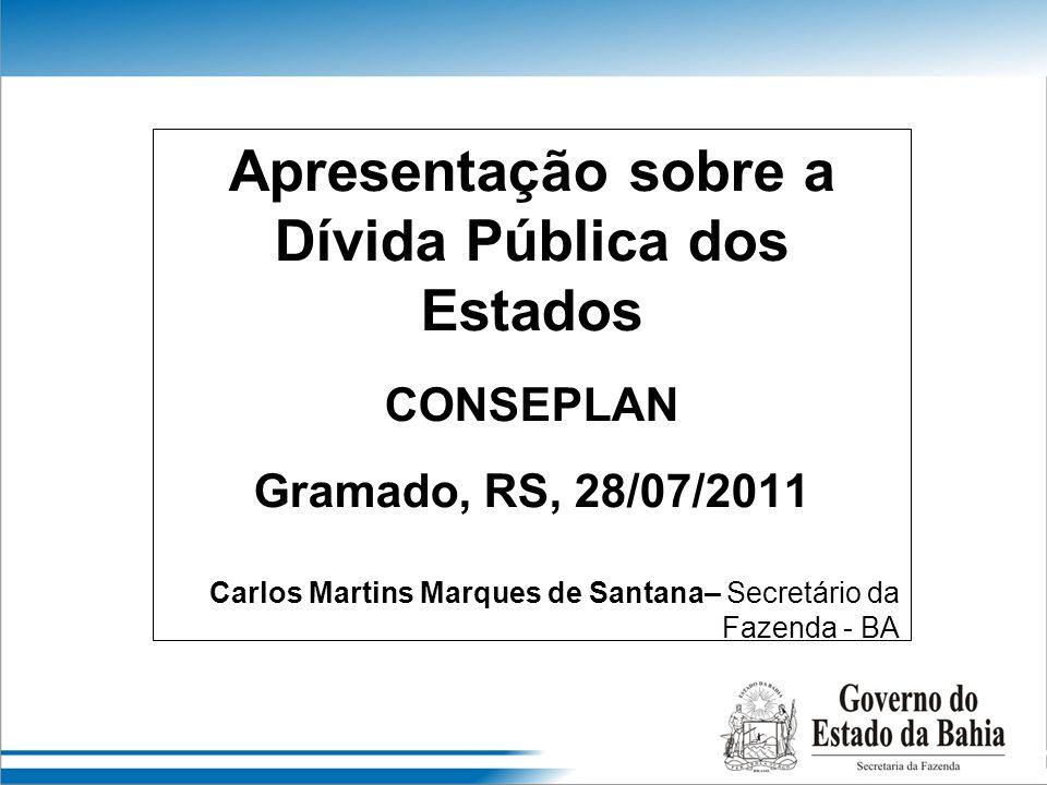 Apresentação sobre a Dívida Pública dos Estados CONSEPLAN Gramado, RS, 28/07/2011 Carlos Martins Marques de Santana– Secretário da Fazenda - BA