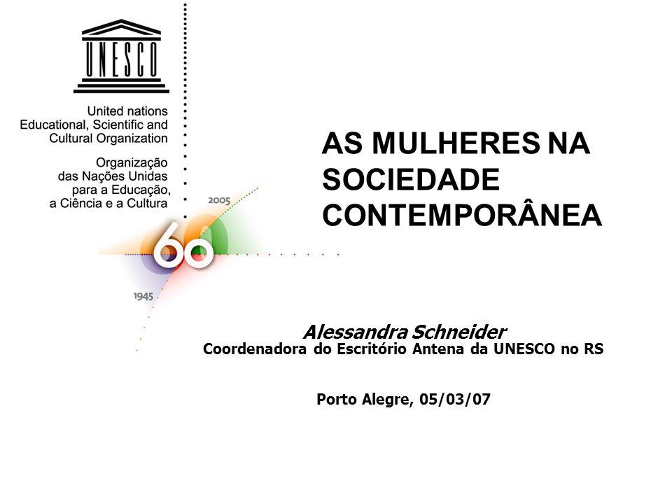 AS MULHERES NA SOCIEDADE CONTEMPORÂNEA Alessandra Schneider Coordenadora do Escritório Antena da UNESCO no RS Porto Alegre, 05/03/07