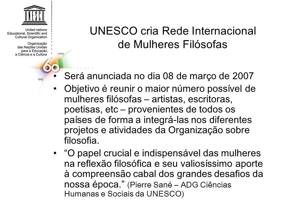 UNESCO cria Rede Internacional de Mulheres Filósofas Será anunciada no dia 08 de março de 2007 Objetivo é reunir o maior número possível de mulheres filósofas – artistas, escritoras, poetisas, etc – provenientes de todos os países de forma a integrá-las nos diferentes projetos e atividades da Organização sobre filosofia.