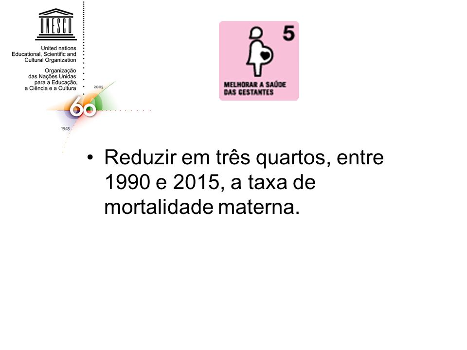 Reduzir em três quartos, entre 1990 e 2015, a taxa de mortalidade materna.