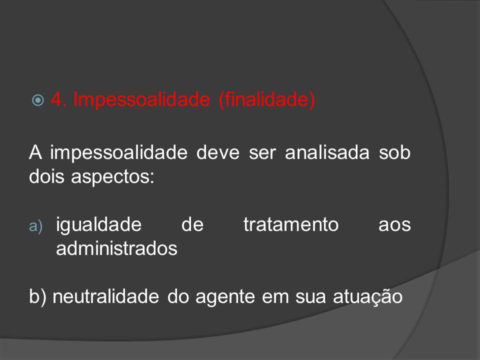 4. Impessoalidade (finalidade) A impessoalidade deve ser analisada sob dois aspectos: a) igualdade de tratamento aos administrados b) neutralidade do