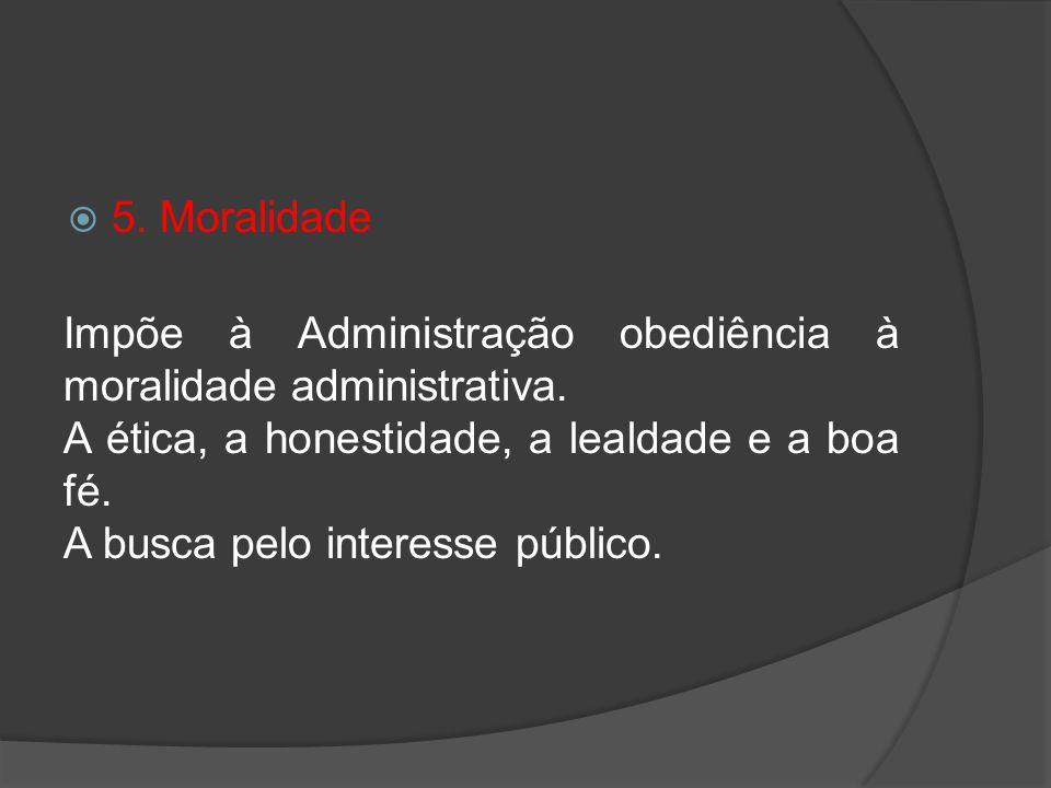 5. Moralidade Impõe à Administração obediência à moralidade administrativa. A ética, a honestidade, a lealdade e a boa fé. A busca pelo interesse públ
