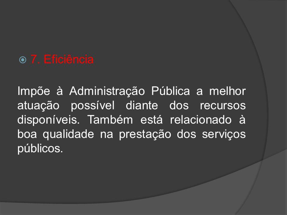 7. Eficiência Impõe à Administração Pública a melhor atuação possível diante dos recursos disponíveis. Também está relacionado à boa qualidade na pres