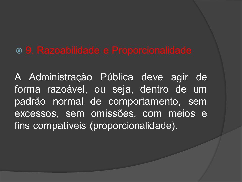 9. Razoabilidade e Proporcionalidade A Administração Pública deve agir de forma razoável, ou seja, dentro de um padrão normal de comportamento, sem ex