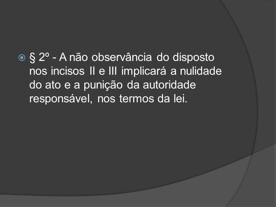 § 2º - A não observância do disposto nos incisos II e III implicará a nulidade do ato e a punição da autoridade responsável, nos termos da lei.