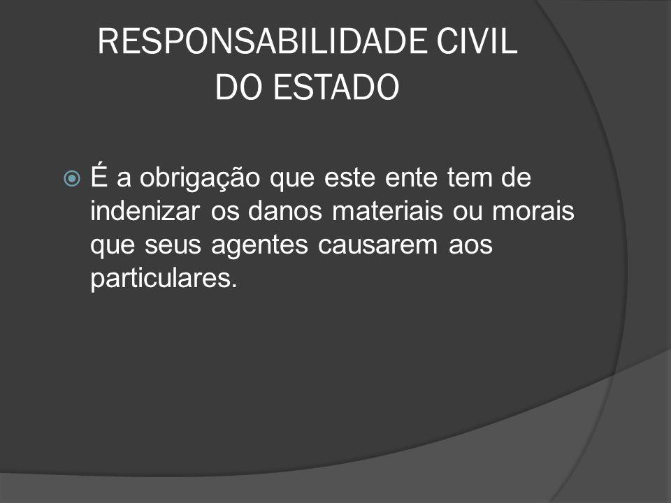 RESPONSABILIDADE CIVIL DO ESTADO É a obrigação que este ente tem de indenizar os danos materiais ou morais que seus agentes causarem aos particulares.