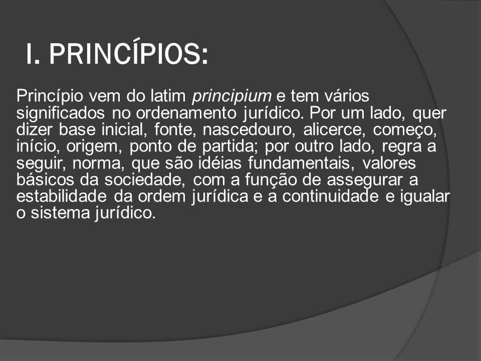 I. PRINCÍPIOS: Princípio vem do latim principium e tem vários significados no ordenamento jurídico. Por um lado, quer dizer base inicial, fonte, nasce