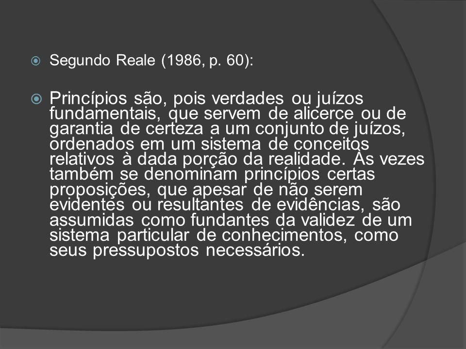 Segundo Reale (1986, p. 60): Princípios são, pois verdades ou juízos fundamentais, que servem de alicerce ou de garantia de certeza a um conjunto de j