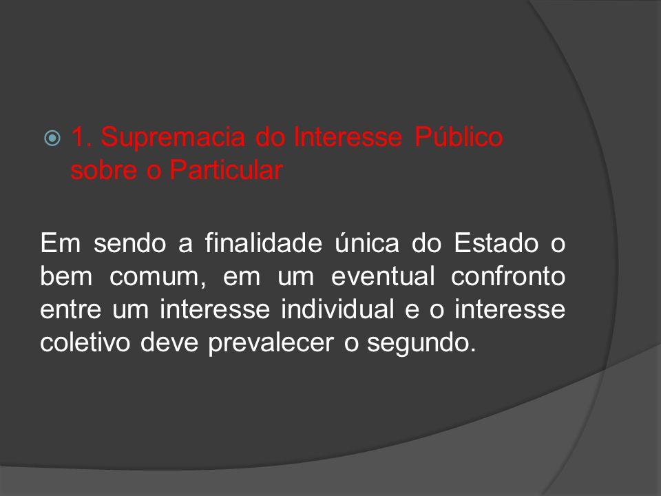 1. Supremacia do Interesse Público sobre o Particular Em sendo a finalidade única do Estado o bem comum, em um eventual confronto entre um interesse i