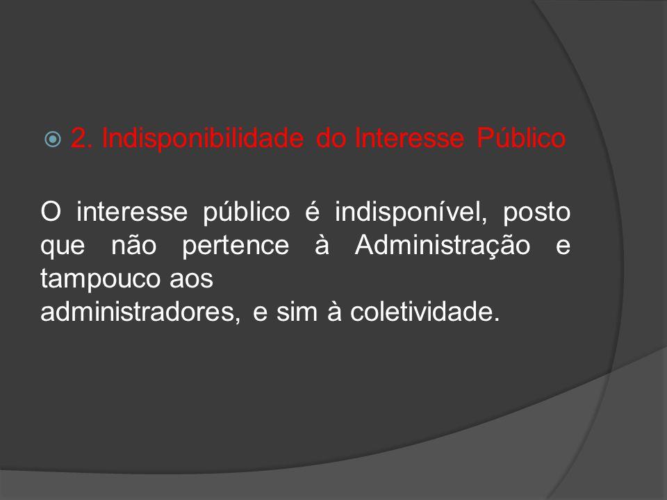2. Indisponibilidade do Interesse Público O interesse público é indisponível, posto que não pertence à Administração e tampouco aos administradores, e