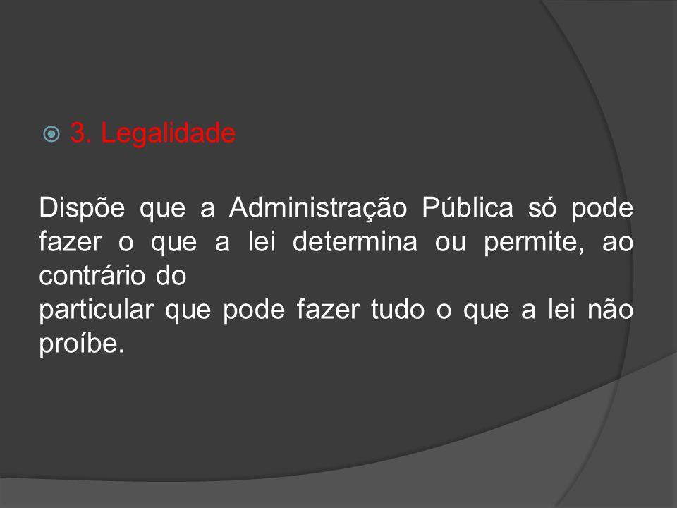 3. Legalidade Dispõe que a Administração Pública só pode fazer o que a lei determina ou permite, ao contrário do particular que pode fazer tudo o que
