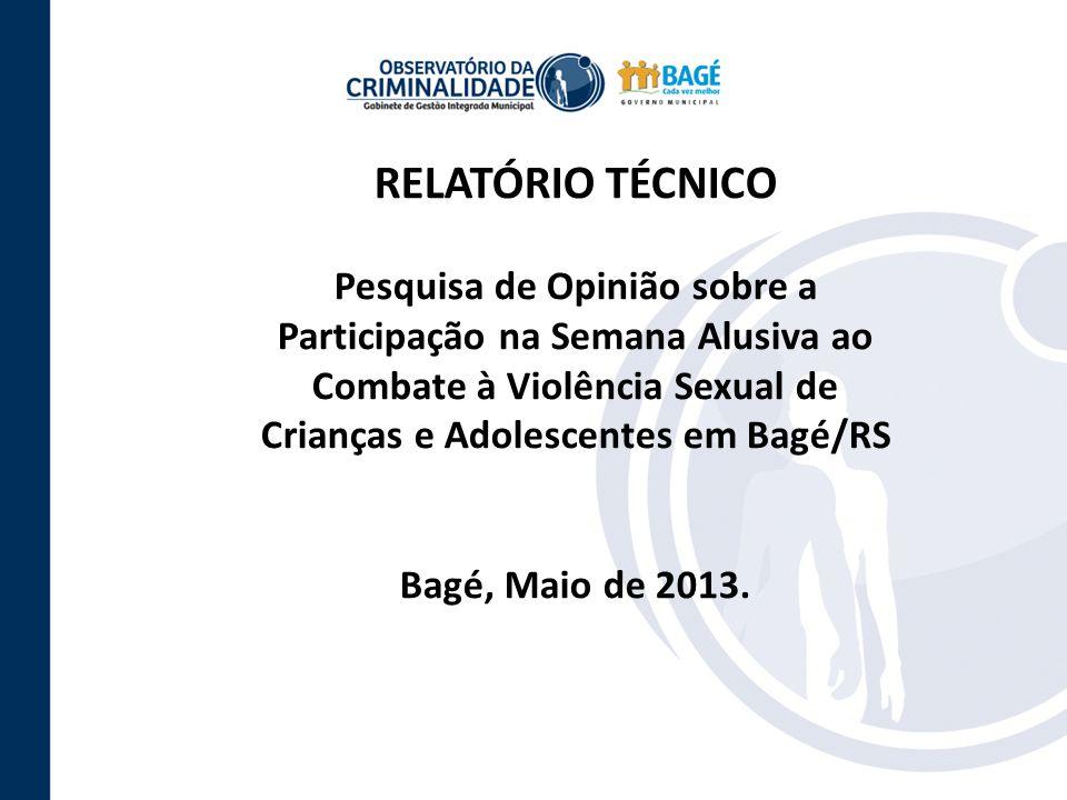 RELATÓRIO TÉCNICO Pesquisa de Opinião sobre a Participação na Semana Alusiva ao Combate à Violência Sexual de Crianças e Adolescentes em Bagé/RS Bagé, Maio de 2013.