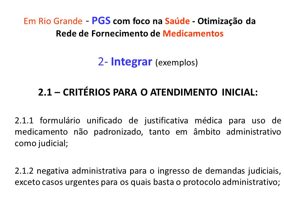 Em Rio Grande - PGS com foco na Saúde - Otimização da Rede de Fornecimento de Medicamentos 2- Integrar (exemplos) 2.1 – CRITÉRIOS PARA O ATENDIMENTO INICIAL: 2.1.1 formulário unificado de justificativa médica para uso de medicamento não padronizado, tanto em âmbito administrativo como judicial; 2.1.2 negativa administrativa para o ingresso de demandas judiciais, exceto casos urgentes para os quais basta o protocolo administrativo;