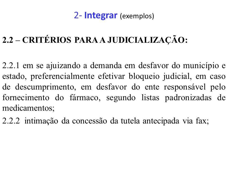 2- Integrar (exemplos) 2.2 – CRITÉRIOS PARA A JUDICIALIZAÇÃO: 2.2.1 em se ajuizando a demanda em desfavor do município e estado, preferencialmente efetivar bloqueio judicial, em caso de descumprimento, em desfavor do ente responsável pelo fornecimento do fármaco, segundo listas padronizadas de medicamentos; 2.2.2 intimação da concessão da tutela antecipada via fax;