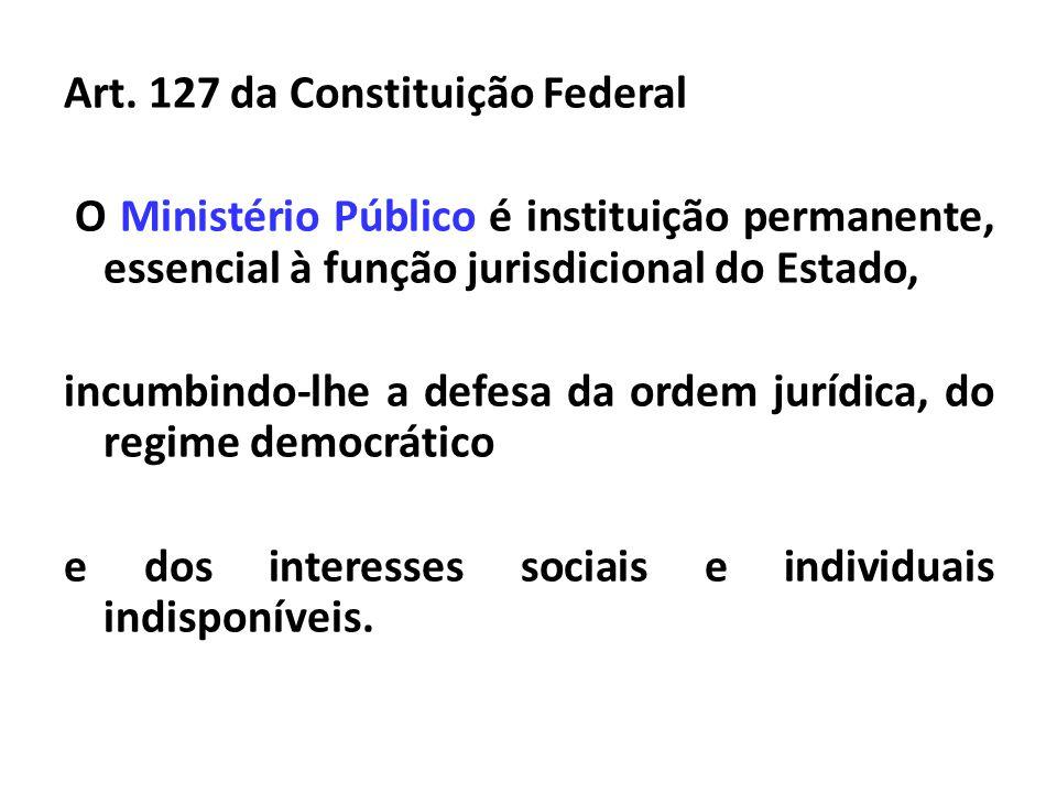 Art. 127 da Constituição Federal O Ministério Público é instituição permanente, essencial à função jurisdicional do Estado, incumbindo-lhe a defesa da