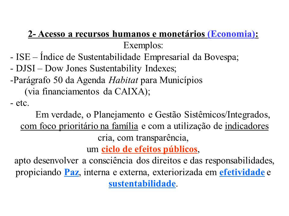 2- Acesso a recursos humanos e monetários (Economia): Exemplos: - ISE – Índice de Sustentabilidade Empresarial da Bovespa; - DJSI – Dow Jones Sustentability Indexes; -Parágrafo 50 da Agenda Habitat para Municípios (via financiamentos da CAIXA); - etc.
