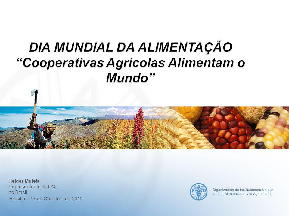 DIA MUNDIAL DA ALIMENTAÇÃOCooperativas Agrícolas Alimentam o Mundo Helder Muteia Representante da FAO no Brasil Brasília – 17 de Outubro de 2012