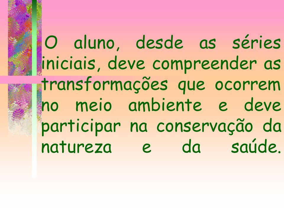 O aluno, desde as séries iniciais, deve compreender as transformações que ocorrem no meio ambiente e deve participar na conservação da natureza e da s